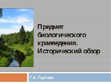Предмет биологического краеведения. Исторический обзор Г.А. Пуртова