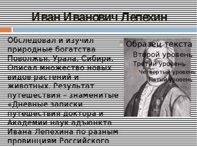 Иван Иванович Лепехин Обследовал и изучил природные богатства Поволжья, Урала...