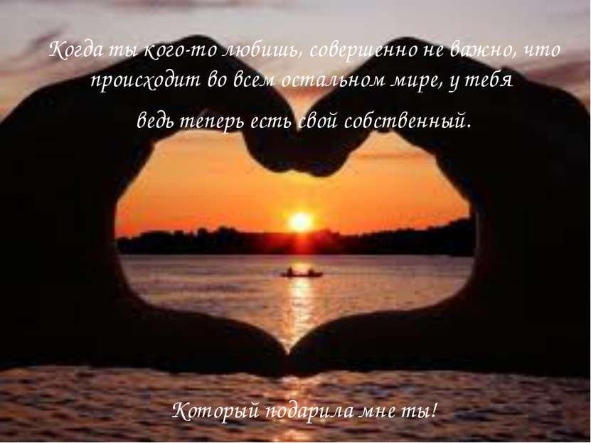 Когда ты кого-то любишь, совершенно не важно, что происходит во всем остально...