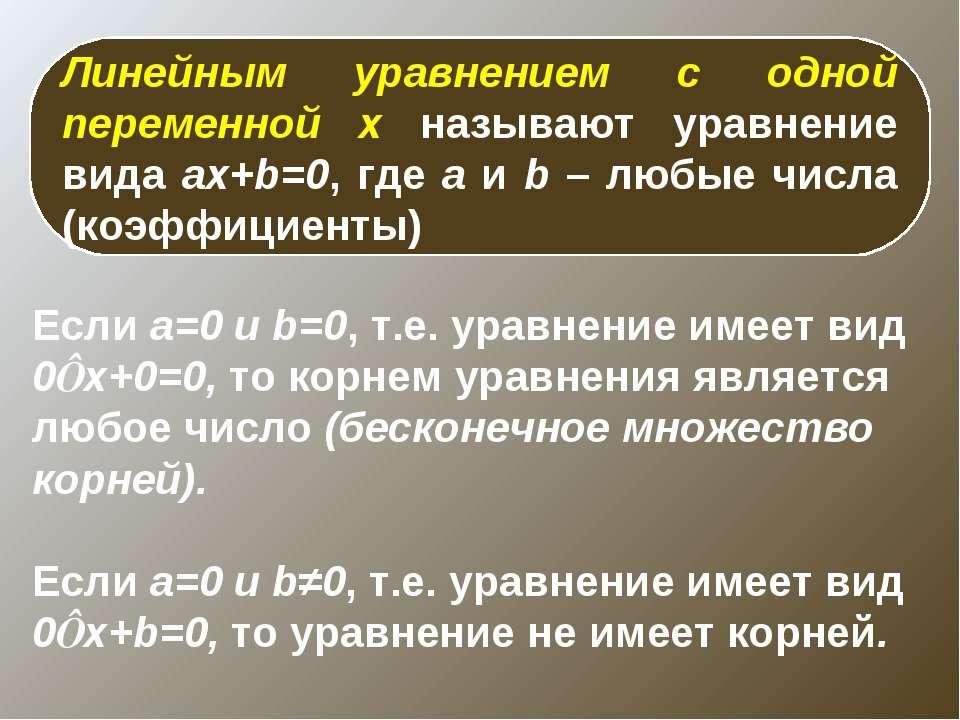 Линейным уравнением с одной переменной x называют уравнение вида ax+b=0, где ...