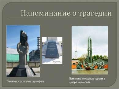 Памятники пожарным-героям в центре Чернобыля Памятник строителям саркофага.