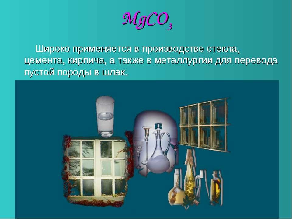 MgCO3 Широко применяется в производстве стекла, цемента, кирпича, а также в м...