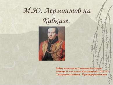 М.Ю. Лермонтов на Кавказе. Работу выполнила Симонова Екатерина ученица 11 «А»...