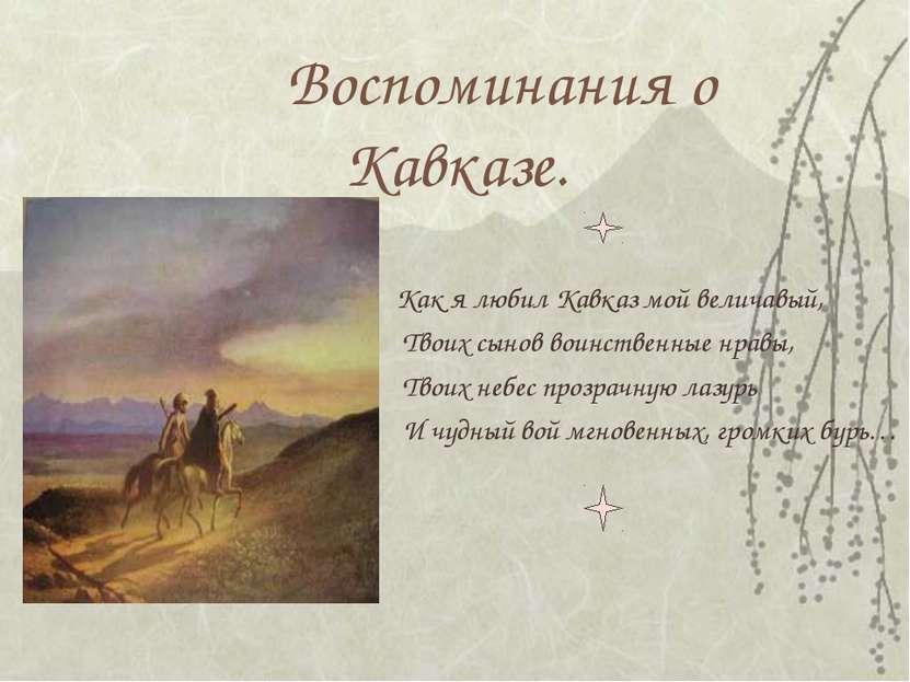 Воспоминания о Кавказе. Как я любил Кавказ мой величавый, Твоих сынов воинств...