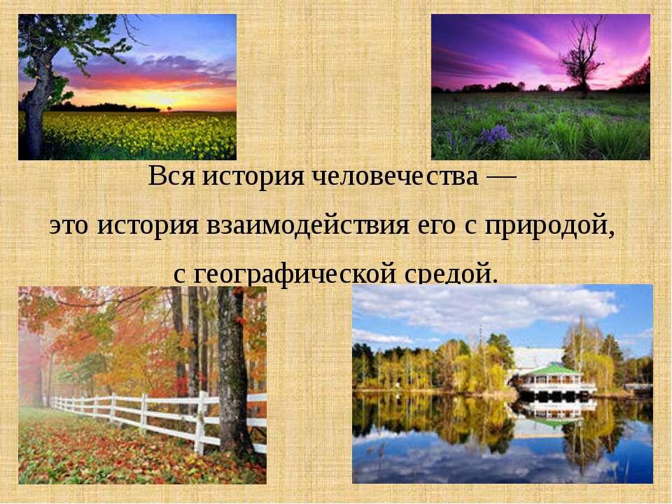 Вся история человечества — это история взаимодействия его с природой, с геогр...
