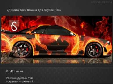 «Дизайн Тони Кохана для Skyline R34» От 40 тысяч. Рекомендуемый тип покрытия ...