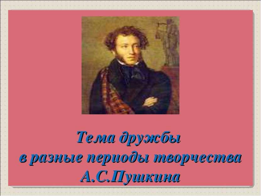 Тема дружбы в разные периоды творчества А.С.Пушкина