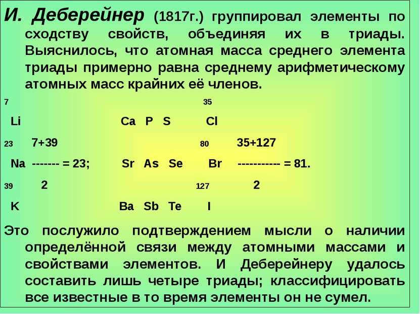 И. Деберейнер (1817г.) группировал элементы по сходству свойств, объединяя их...