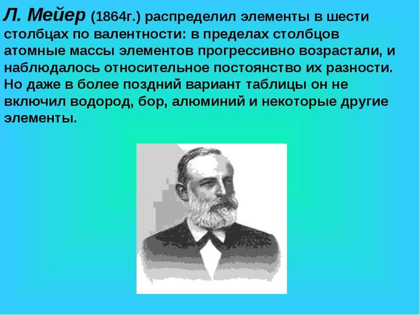 Л. Мейер (1864г.) распределил элементы в шести столбцах по валентности: в пре...