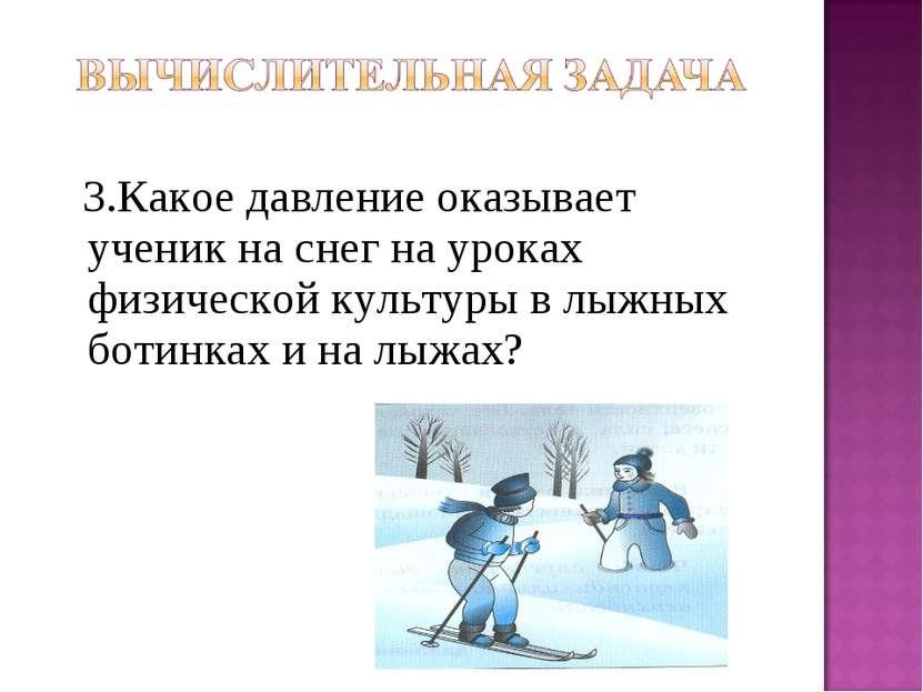 3.Какое давление оказывает ученик на снег на уроках физической культуры в лыж...