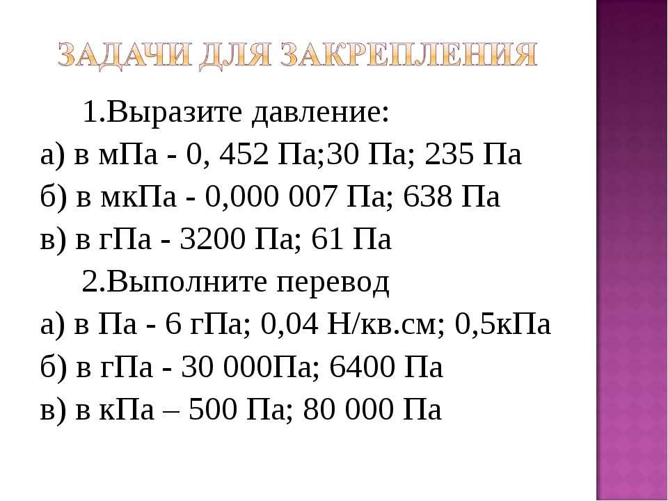 1.Выразите давление: а) в мПа - 0, 452 Па;30 Па; 235 Па б) в мкПа - 0,000 007...