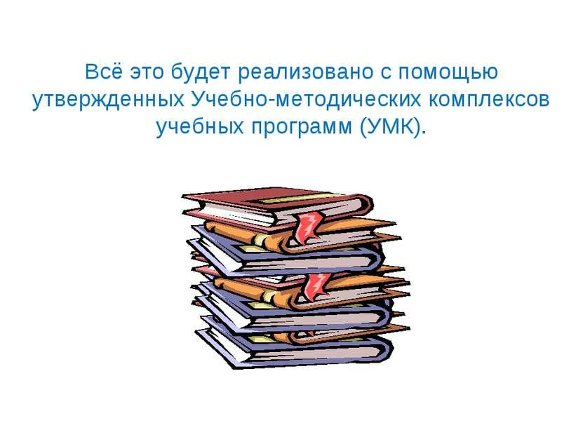 Всё это будет реализовано с помощью утвержденных Учебно-методических комплекс...