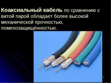 * Коаксиальный кабель по сравнению с витой парой обладает более высокой механ...