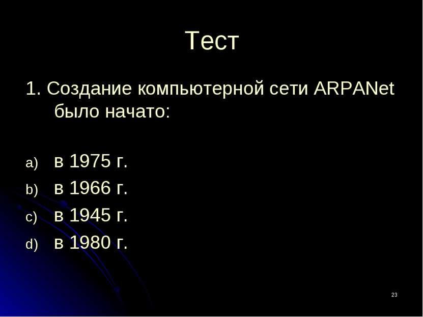 * Тест 1. Создание компьютерной сети ARPANet было начато: в 1975 г. в 1966 г....