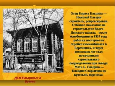 Отец Бориса Ельцина— Николай Ельцин строитель, репрессирован. Отбывал наказа...