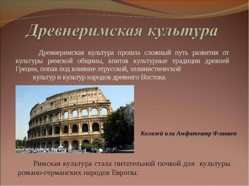 Древнеримская культура прошла сложный путь развития от культуры римской общин...