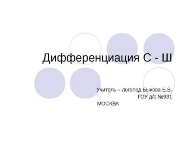 Дифференциация С - Ш Учитель – логопед Быкова Е.В. ГОУ д/с №931 МОСКВА