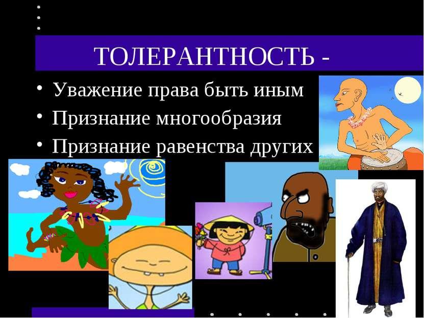ТОЛЕРАНТНОСТЬ - Уважение права быть иным Признание многообразия Признание рав...