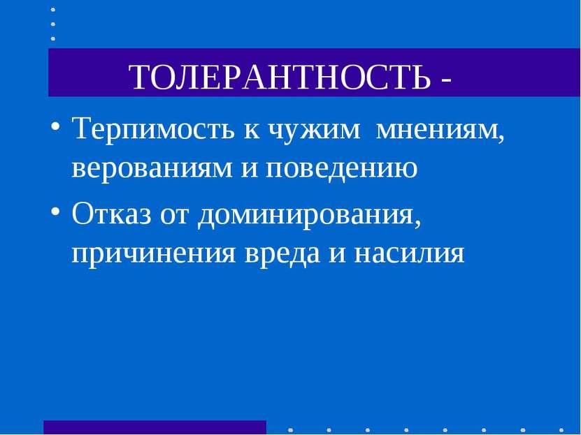 ТОЛЕРАНТНОСТЬ - Терпимость к чужим мнениям, верованиям и поведению Отказ от д...