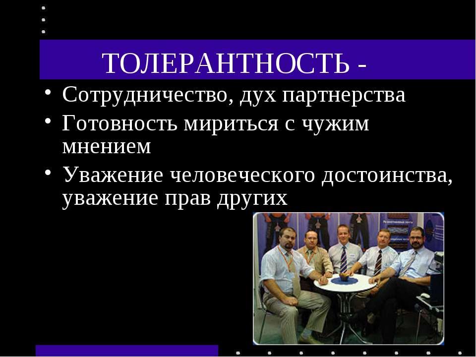 ТОЛЕРАНТНОСТЬ - Сотрудничество, дух партнерства Готовность мириться с чужим м...