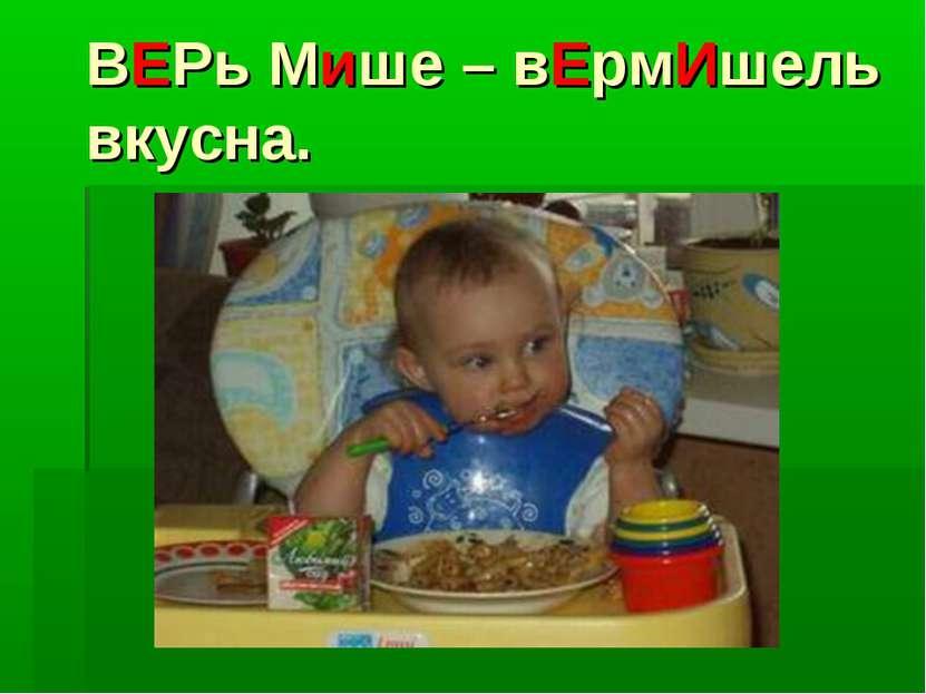 ВЕРь Мише – вЕрмИшель вкусна.