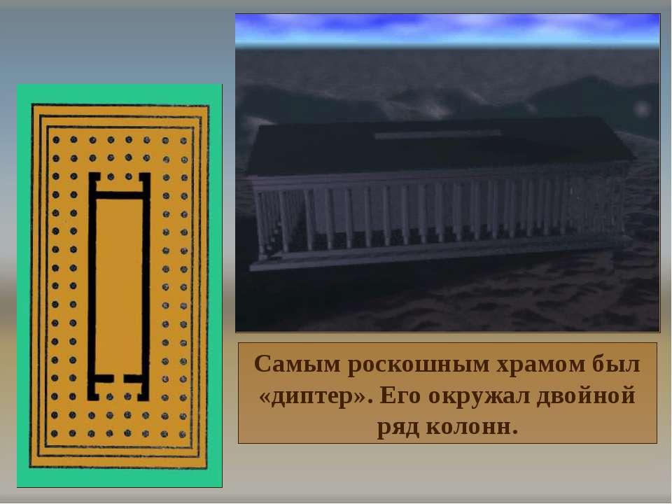 Самым роскошным храмом был «диптер». Его окружал двойной ряд колонн.