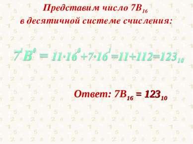 Представим число 7В16 в десятичной системе счисления: Ответ: 7В16 = 12310