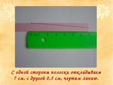 С одной стороны полоски откладываем 7 см, с другой 0,5 см, чертим линию.