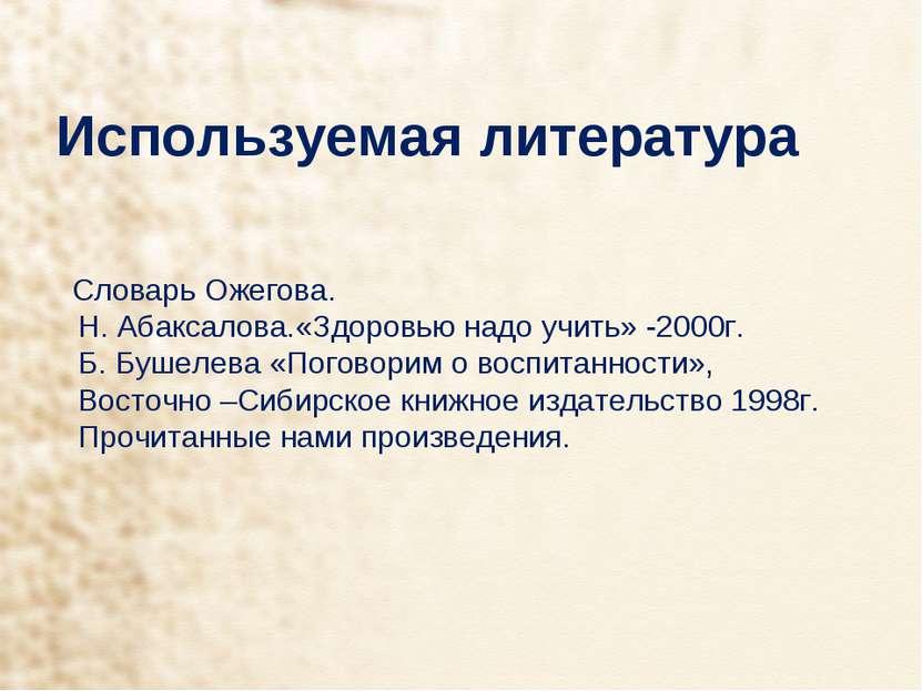 Используемая литература Словарь Ожегова. Н. Абаксалова.«Здоровью надо учить» ...