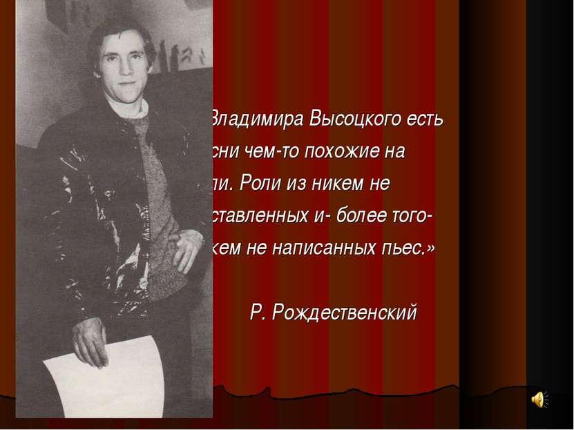 « У Владимира Высоцкого есть песни чем-то похожие на роли. Роли из никем не п...