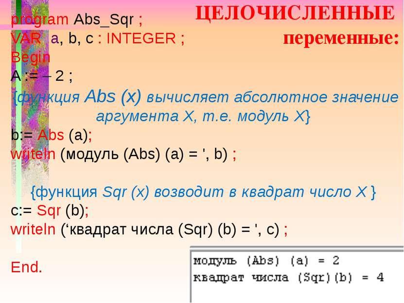 ЦЕЛОЧИСЛЕННЫЕ переменные: program Abs_Sqr ; VAR a, b, c : INTEGER ; Begin A :...