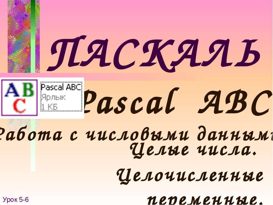 ПАСКАЛЬ Pascal ABC Работа с числовыми данными. Урок 5-6 Целые числа. Целочисл...