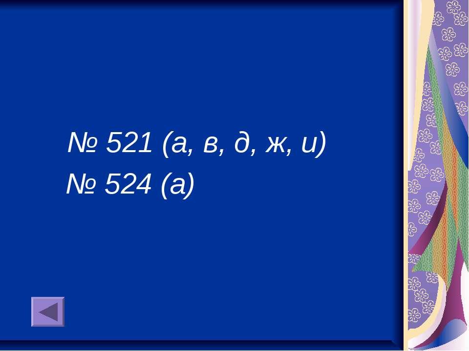 № 521 (а, в, д, ж, и) № 524 (а)