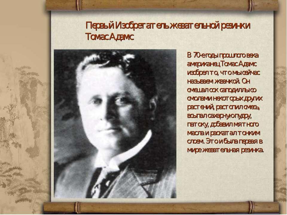 Первый Изобретатель жевательной резинки Томас Адамс В 70-е годы прошлого века...