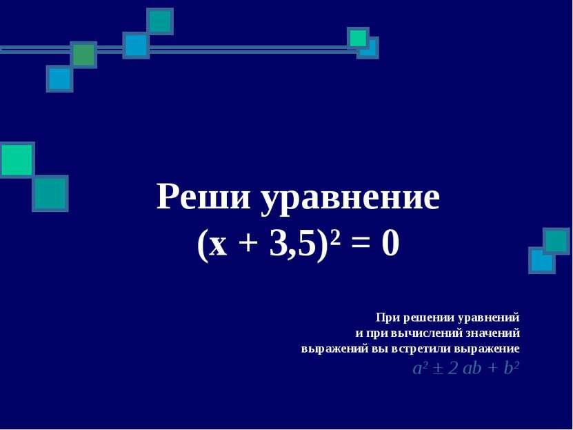 Реши уравнение (x + 3,5)² = 0 При решении уравнений и при вычислений значений...
