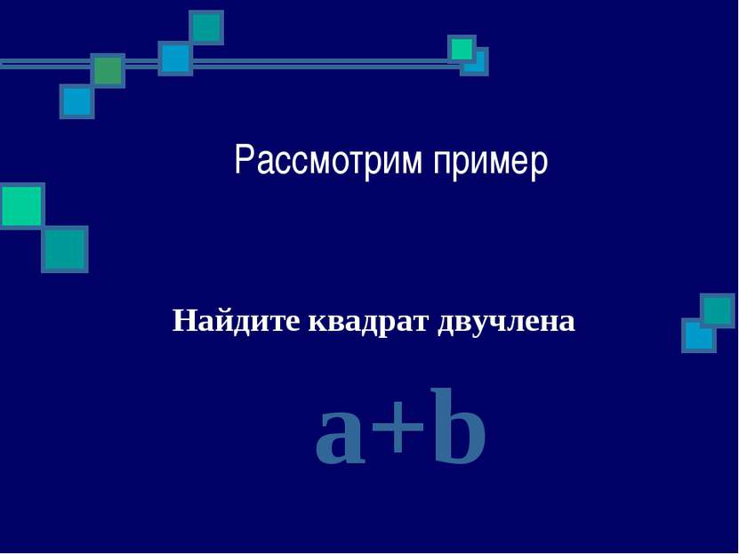 Рассмотрим пример Найдите квадрат двучлена a+b