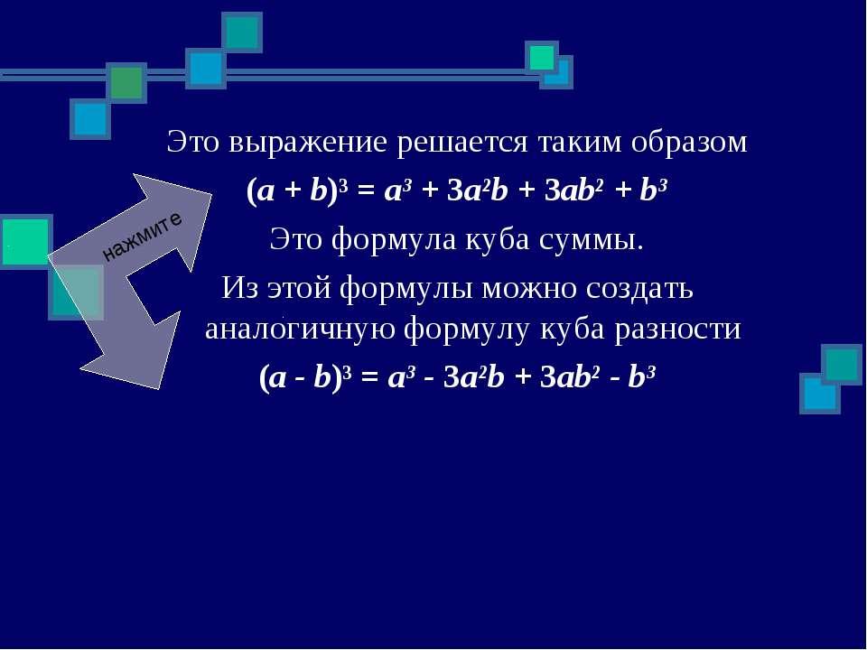 Это выражение решается таким образом (a + b)³ = a³ + 3a²b + 3ab² + b³ Это фор...