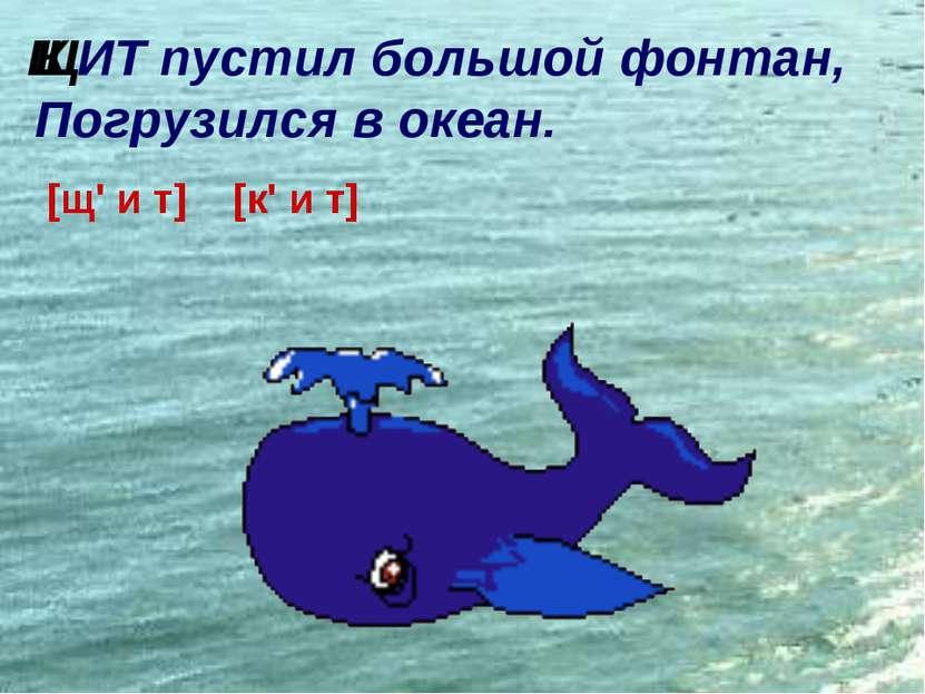 ИТ пустил большой фонтан, Погрузился в океан. [щ' и т] [к' и т] Щ К