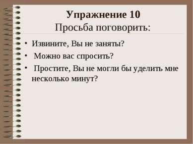 Упражнение 10 Просьба поговорить: Извините, Вы не заняты? Можно вас спросить?...