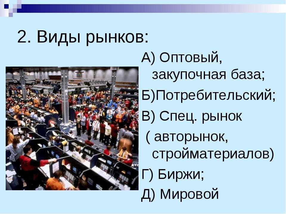 2. Виды рынков: А) Оптовый, закупочная база; Б)Потребительский; В) Спец. рыно...