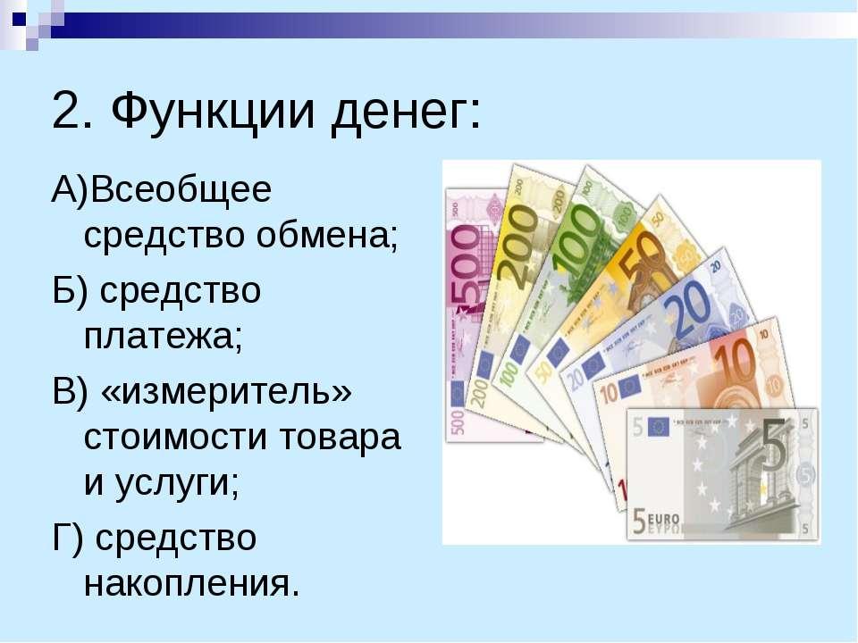 2. Функции денег: А)Всеобщее средство обмена; Б) средство платежа; В) «измери...