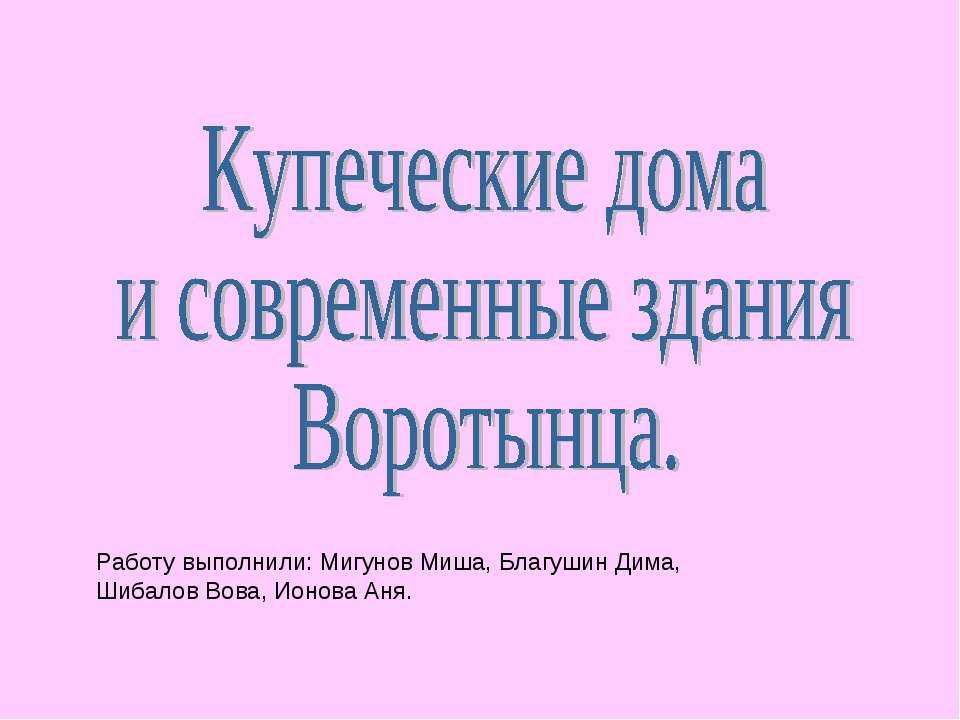 Работу выполнили: Мигунов Миша, Благушин Дима, Шибалов Вова, Ионова Аня.