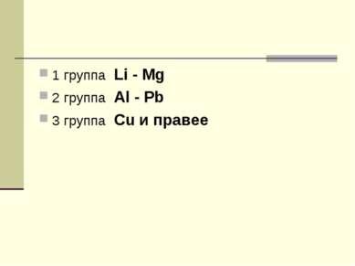 1 группа Li - Mg 2 группа Al - Pb 3 группа Cu и правее