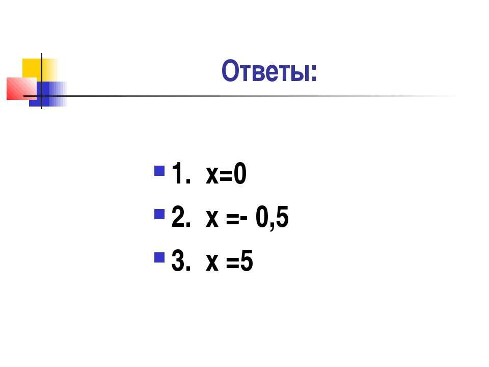 Ответы: 1. х=0 2. х =- 0,5 3. х =5