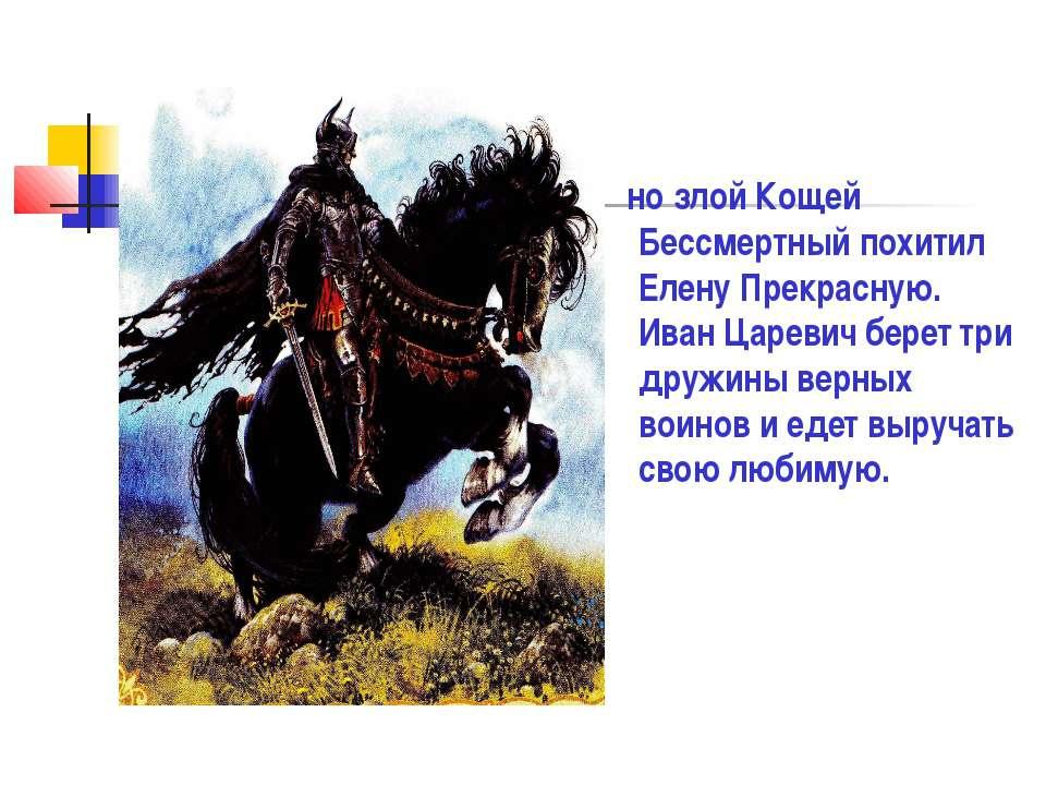 но злой Кощей Бессмертный похитил Елену Прекрасную. Иван Царевич берет три др...