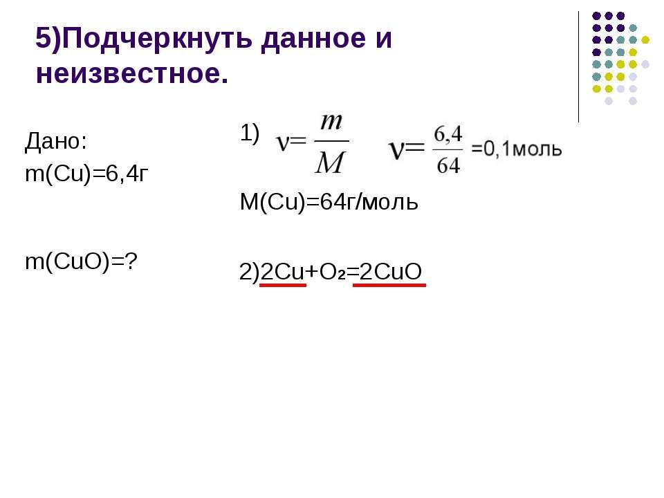 5)Подчеркнуть данное и неизвестное. 1) M(Cu)=64г/моль 2)2Cu+O2=2CuO Дано: m(C...