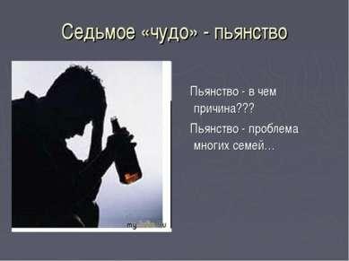 Седьмое «чудо» - пьянство Пьянство - в чем причина??? Пьянство - проблема мно...