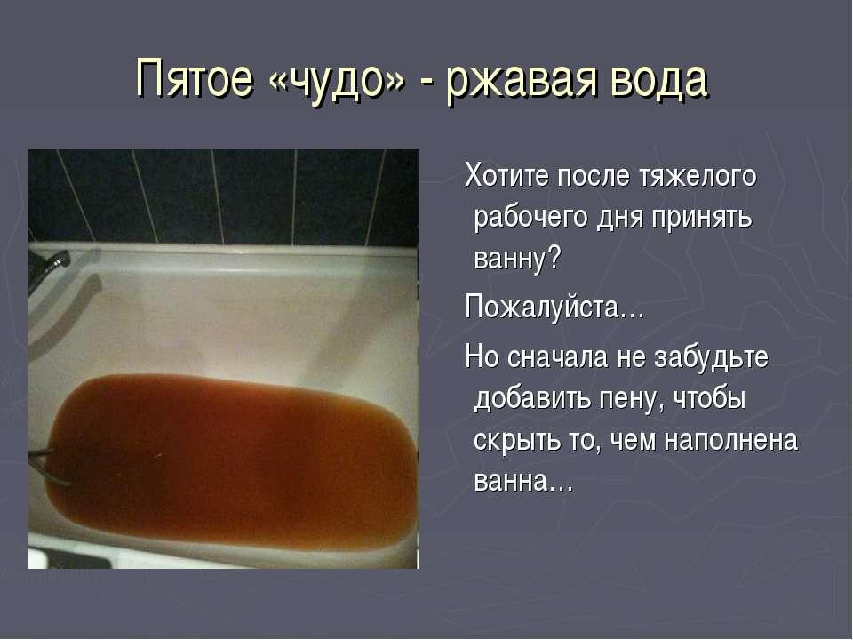 Пятое «чудо» - ржавая вода Хотите после тяжелого рабочего дня принять ванну? ...