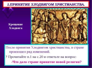 1.ПРИНЯТИЕ ХЛОДВИГОМ ХРИСТИАНСТВА. После принятия Хлодвигом христианства, в с...