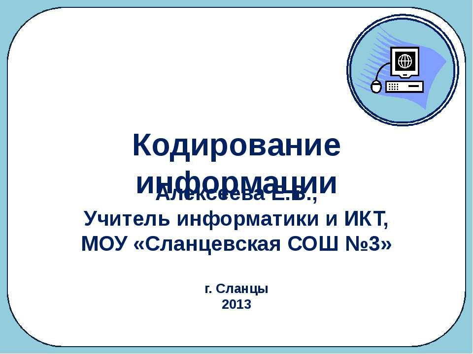 Кодирование информации Алексеева Е.В., Учитель информатики и ИКТ, МОУ «Сланце...